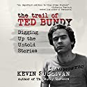 The Trail of Ted Bundy: Digging Up the Untold Stories Hörbuch von Kevin Sullivan Gesprochen von: Kevin Pierce