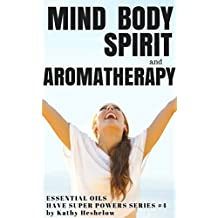 Mind Body Spirit and Aromatherapy: Essential Oils Have Super Powers Series #4