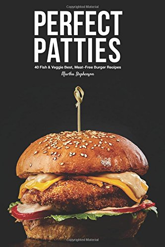 Perfect Patties: 40 Fish & Veggie Best, Meat-Free Burger Recipes by Martha Stephenson