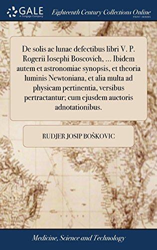 de Solis AC Lunae Defectibus Libri V. P. Rogerii Iosephi Boscovich. Ibidem Autem Et Astronomiae Synopsis, Et Theoria Luminis Newtoniana, Et Alia Auctoris Adnotationibus. (Latin Edition)