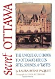 Secret Ottawa: The Unique Guidebook to Ottawa's Hidden Sites, Sounds, & Tastes by Laura Byrne Paquet front cover