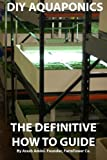 DIY Aquaponics: The Definitive How To Guide: Grow premium food wherever and whenever you want