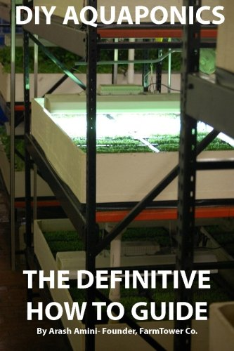DIY Aquaponics: The Definitive How To Guide: Grow premium food wherever and whenever you want by Arash Amini