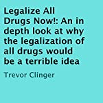 Legalize All Drugs Now!: An in Depth Look at Why the Legalization of All Drugs Would Be a Terrible Idea | Trevor Clinger