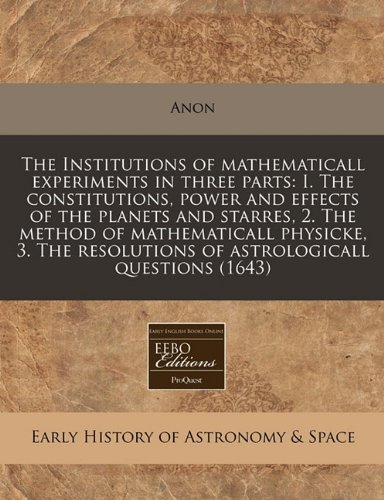 Download The Institutions of mathematicall experiments in three parts: I. The constitutions, power and effects of the planets and starres, 2. The method of ... resolutions of astrologicall questions (1643) ebook