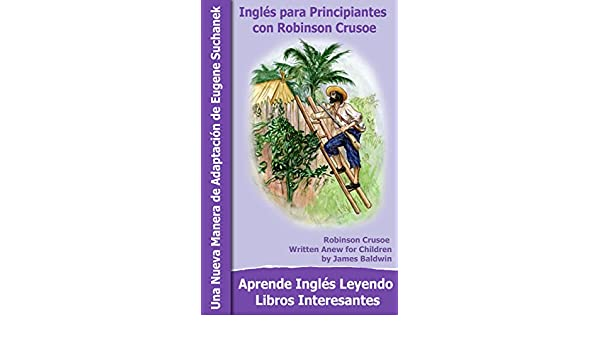 Inglés para Principiantes con Robinson Crusoe: Aprender inglés - Un libro bilingüe - Inglés Español - Un libro en dos idiomas - Textos paralelos - Una .
