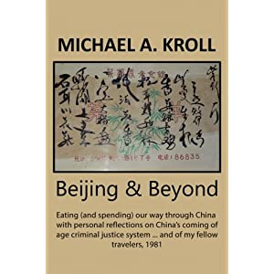 Beijing & Beyond: Eating (and spending) our way through China with personal reflections on China?s coming of age criminal justice system ? and of my fellow travelers, 1981