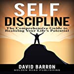 Self Discipline: The Comprehensive Guide to Realizing Your Life's Potential | David Barron