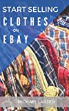 Start Selling Clothes On eBay: A beginner s guide for turning used clothes into profit