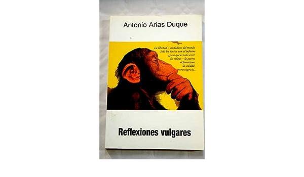 Reflexiones vulgares: Antonio Arias Duque: 9788492169023: Amazon.com: Books