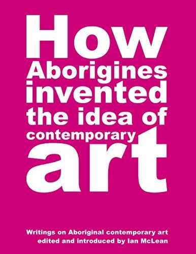 - How Aborigines Invented the Idea of Contemporary Art: Writings on Aboriginal Contemporary Art
