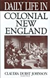 Daily Life in Colonial New England, Claudia Durst Johnson, 0313314586