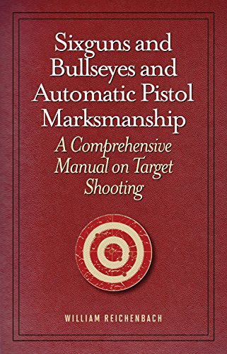 Sixguns and Bullseyes and Automatic Pistol Marksmanship: A Comprehensive Manual on Target Shooting