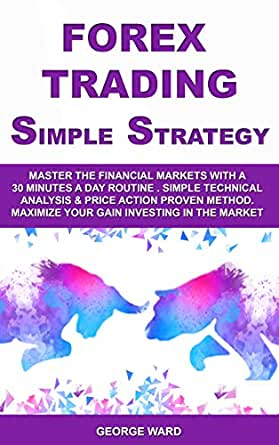 Forex Trading Simple Strategy: Master the Financial Markets with a 30 Minutes a Day Routine. Simple Technical Analysis & Price Action Proven Method. ...