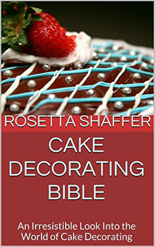 (Cake Decorating Bible: An Irresistible Look Into the World of Cake Decorating)