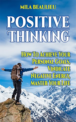 Positive Thinking: How To Achieve Your Personal Goals, Vindicate Negative Energy and Master Your Life (Positivity, Brain Training, Self Belief, Self-Criticism, Success)