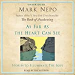 As Far as the Heart Can See: Stories to Illuminate the Soul | Mark Nepo