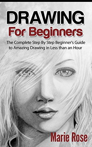 Drawing For Beginners The Complete Step By Step Beginner S Guide To