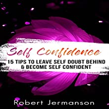 Self-Confidence: 15 Tips to Leave Self-Doubt Behind & Become Self-Confident Audiobook by Robert Jermanson Narrated by Paul Gewuerz