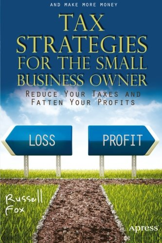 Tax Strategies for the Small Business Owner: Reduce Your Taxes and Fatten Your Profits