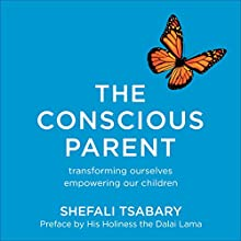 The Conscious Parent: Transforming Ourselves, Empowering Our Children Audiobook by Shefali Tsabary Narrated by Shefali Tsabary
