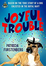 Joyful Trouble: Based on the True Story of a Dog Enlisted in the Royal Navy