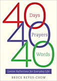 40 Days, 40 Prayers, 40 Words: Lenten Reflections for Everyday Life: Lenten Reflections for Everyday Life