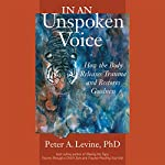 In an Unspoken Voice: How the Body Releases Trauma and Restores Goodness | Peter A. Levine Ph.D.,Gabor Mate - foreword M.D.