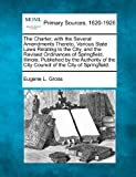 The Charter, with the Several Amendments Thereto, Various State Laws Relating to the City, and the Revised Ordinances of Springfield, Illinois, Eugene L. Gross, 127709196X