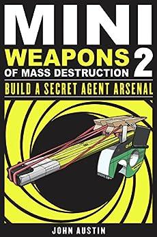 Mini Weapons of Mass Destruction 2: Build a Secret Agent Arsenal by [Austin, John]