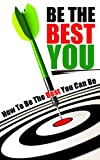 Be The Best You: How To Be The Best You Can Be (How To eBooks, Self improvement, Personal Development, Self-Help, Motivational, Success.)