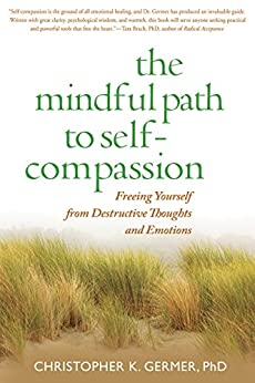 The Mindful Path to Self-Compassion: Freeing Yourself from Destructive Thoughts and Emotions by [Germer, Christopher]