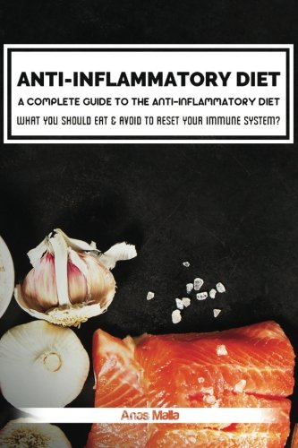 Anti-Inflammatory Diet: A complete guide to the Anti-Inflammatory Diet, How to reduce Inflammation?: What you should eat & avoid to Reset your Immune ... System, Reduce Inflammation) (Volume 1)