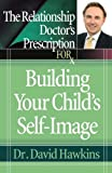 The Relationship Doctor's Prescription for Building Your Child's Self-Image, David Hawkins, 0736919511