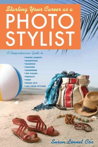 Starting Your Career As A Photo Stylist A Comprehensive Guide To Photo Shoots Marketing Business Fashion Wardrobe Off-Figure Product Prop Room Sets And Food Styling (Starting Your Career) Starting Your Career As A Photo Stylist