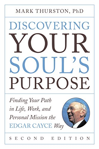 Discovering Your Soul's Purpose: Finding Your Path in Life, Work, and Personal Mission the Edgar Cayce Way, Second Edition by [Thurston, Mark]