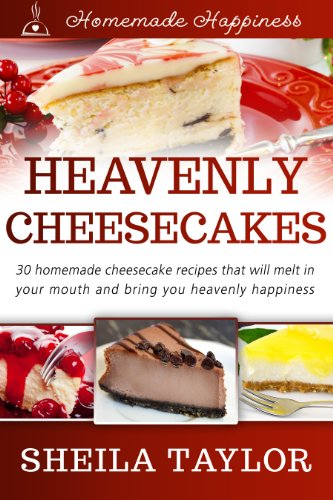 Heavenly Cheesecakes - 30 Melt-in-Your-Mouth Cheesecake Recipes (Homemade Happiness Book 1) (Happiness Cake)