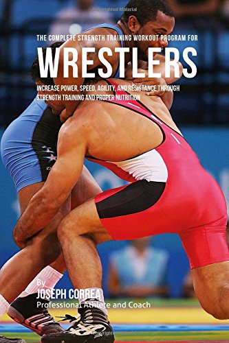 Download The Complete Strength Training Workout Program for Wrestlers: Increase power, speed, agility, and resistance through strength training and proper nutrition ebook