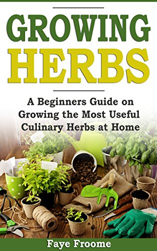 Growing Herbs: A Beginner's Guide on Growing the Most Useful Culinary Herbs at Home