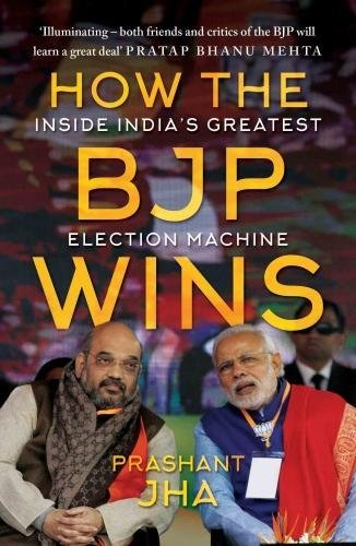 How the BJP wins: Inside India�s Greatest Election Machine