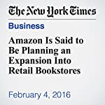 Amazon Is Said to Be Planning an Expansion Into Retail Bookstores | Nick Wingfield
