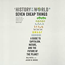 A History of the World in Seven Cheap Things: A Guide to Capitalism, Nature, and the Future of the Planet Audiobook by Raj Patel, Jason W. Moore Narrated by Simon Mattacks
