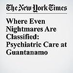 Where Even Nightmares Are Classified: Psychiatric Care at Guantanamo   Sheri Fink