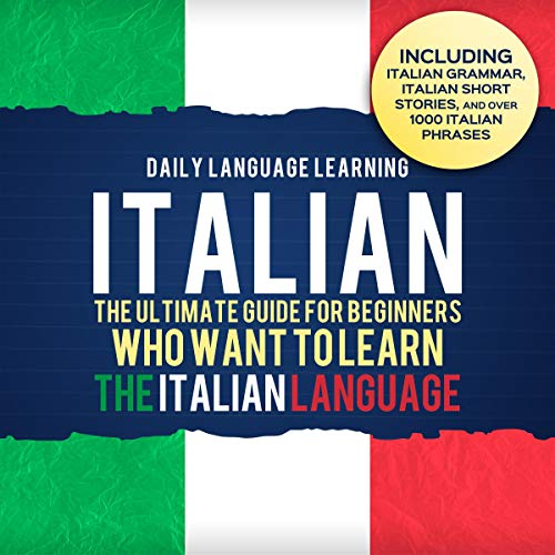 Italian: The Ultimate Guide for Beginners Who Want to Learn the Italian Language, Including Italian Grammar, Italian Short Stories, and Over 1,000 Italian Phrases