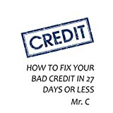 HOW TO FIX YOUR BAD CREDIT IN 27 DAYS OR LESS