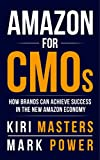 Amazon For CMOs: How Brands Can Achieve Success In The New Amazon Economy by Kiri Masters, Mark Power