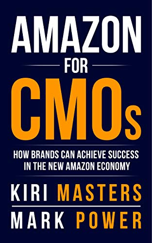 Amazon For CMOs: How Brands Can Achieve Success In The New Amazon Economy by Kiri Masters