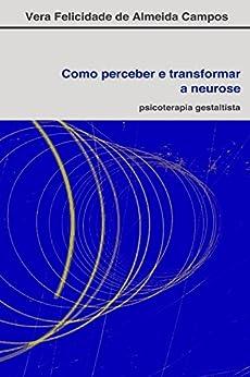 Como perceber e transformar a neurose: Psicoterapia Gestaltista por [De Almeida Campos, Vera Felicidade]