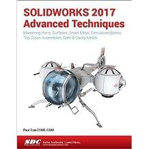 Solidworks 2017 Advanced Techniques: Advanced Level Tutorials: Mastering Parts, Surfaces, Sheet Metal, Simulationxpress, Top-down Assemblies, Core - Cavity Molds & Repair Errors