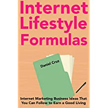 Internet Lifestyle Formulas: Internet Marketing Business Ideas That You Can Follow to Earn a Good Living Online